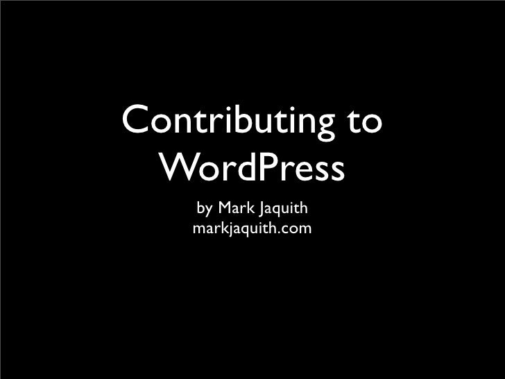Contributing to  WordPress     by Mark Jaquith     markjaquith.com