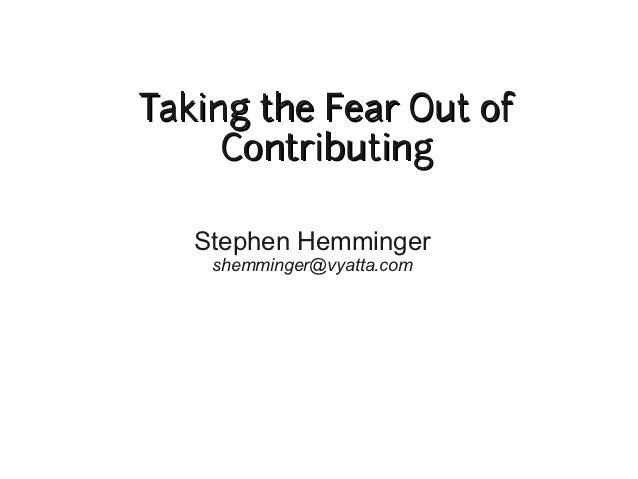 Taking the Fear Out of     Contributing   Stephen Hemminger    shemminger@vyatta.com