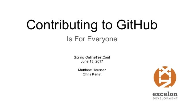 Contributing to GitHub Is For Everyone Matthew Heusser Chris Kenst Spring OnlineTestConf June 13, 2017