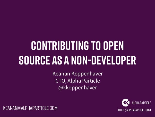 Contributing to Open SourceasaNon-Developer Keanan Koppenhaver CTO, Alpha Particle @kkoppenhaver http://alphaparticle.com ...