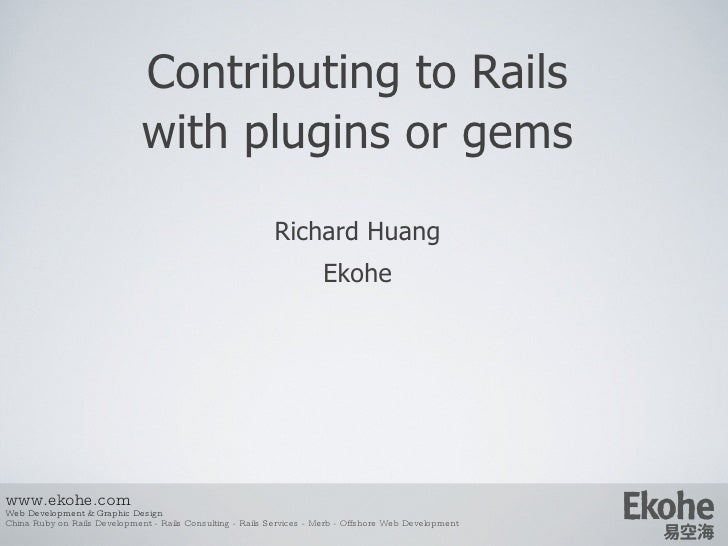 Contributing to Rails   with plugins or gems Richard Huang E kohe www.ekohe.com Web Development & Graphic Design China Rub...