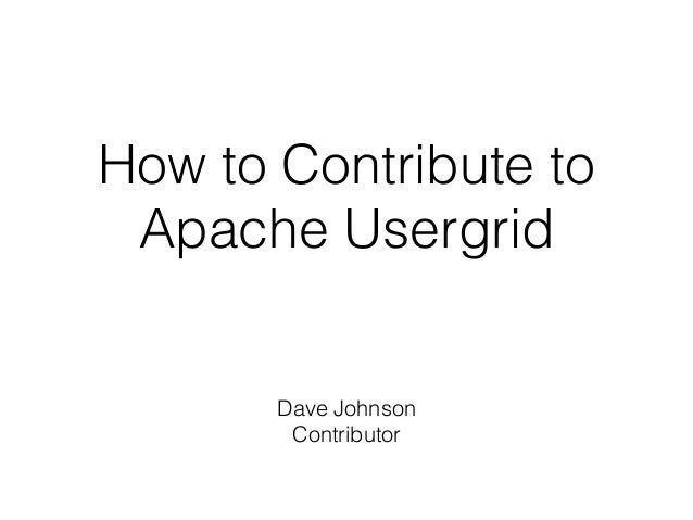 How to Contribute to Apache Usergrid Dave Johnson Contributor