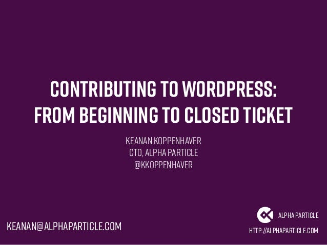 Contributing toWordPress: From Beginning to Closed Ticket Keanan Koppenhaver CTO,AlphaParticle @kkoppenhaver http://alphap...