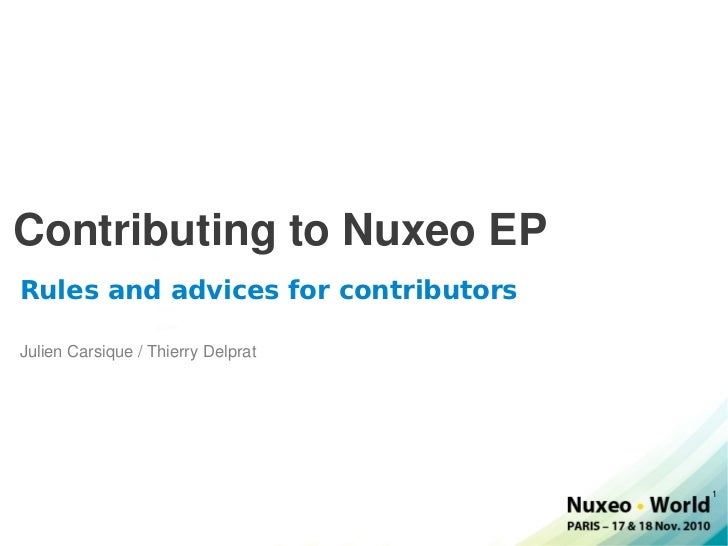 Contributing to Nuxeo EP Rules and advices for contributors Julien Carsique / Thierry Delprat