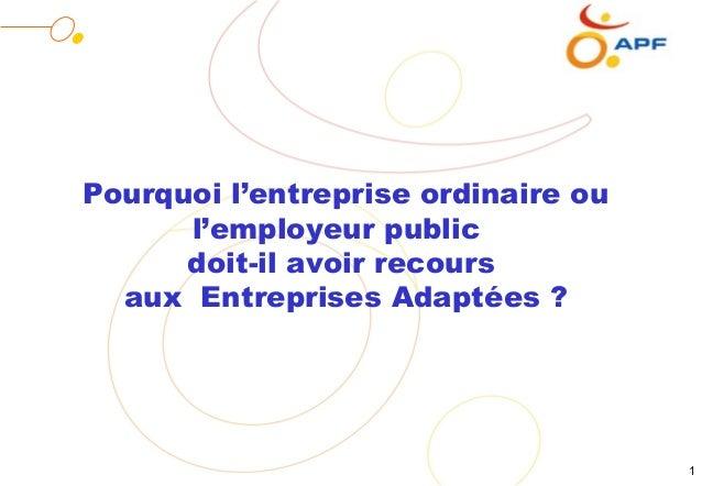 Pourquoi l'entreprise ordinaire ou      l'employeur public      doit-il avoir recours  aux Entreprises Adaptées ?         ...