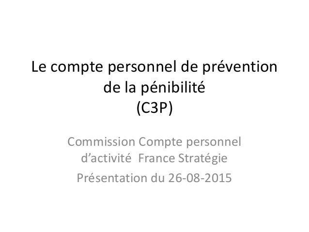 Le compte personnel de prévention de la pénibilité (C3P) Commission Compte personnel d'activité France Stratégie Présentat...