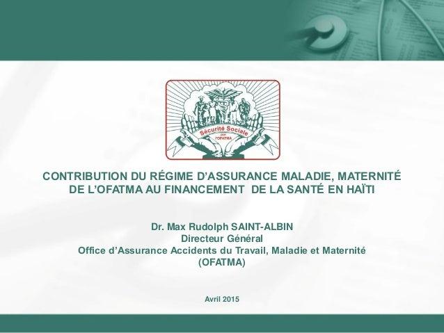 Dr. Max Rudolph SAINT-ALBIN Directeur Général Office d'Assurance Accidents du Travail, Maladie et Maternité (OFATMA) Avril...