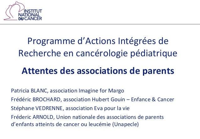 Programme d'Actions Intégrées de Recherche en cancérologie pédiatrique Attentes des associations de parents Patricia BLANC...