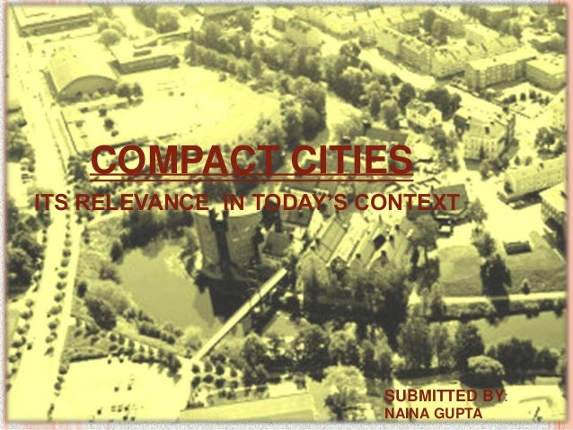 COMPACT CITIES ITS RELEVANCE IN TODAY'S CONTEXT  SUBMITTED BY: NAINA GUPTA