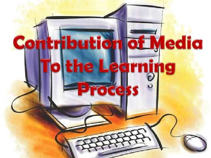 Contribution of Media To the Learning Process<br />