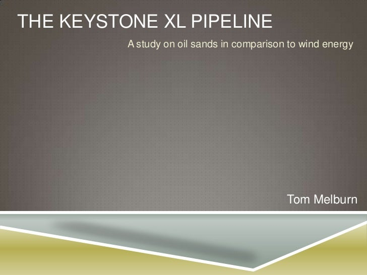 THE KEYSTONE XL PIPELINE          A study on oil sands in comparison to wind energy                                       ...