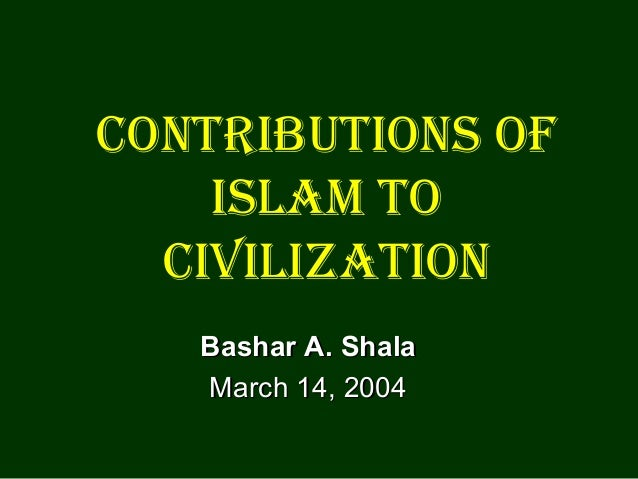 Contributions of islam to Civilization Bashar A. Shala March 14, 2004