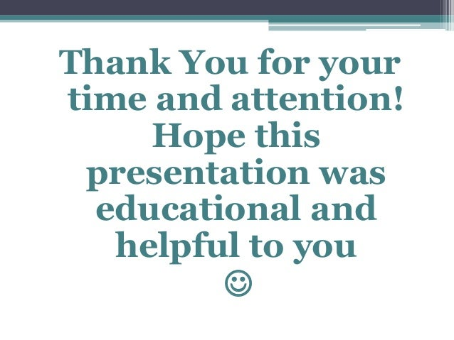 Thank You for your time and attention! Hope this presentation was educational and helpful to you 
