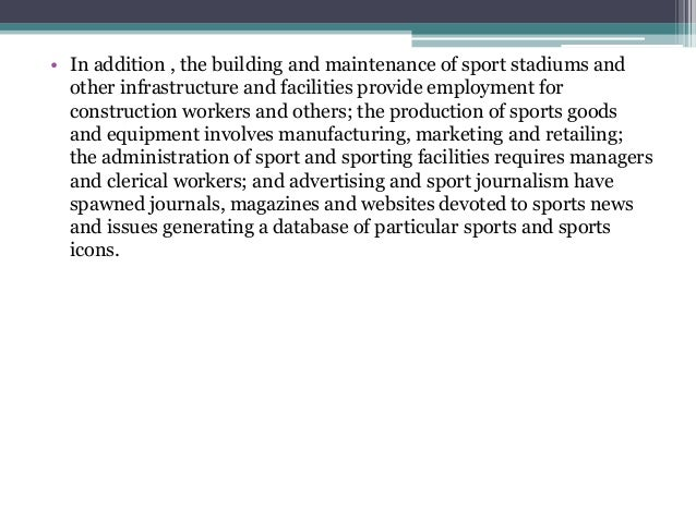 • In addition , the building and maintenance of sport stadiums and other infrastructure and facilities provide employment ...
