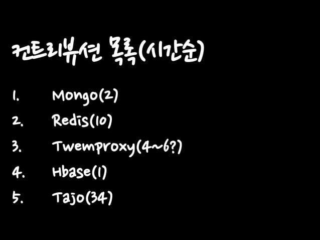 컨트리뷰션 목록(시간순) 1. 2. 3. 4. 5.  Mongo(2) Redis(10) Twemproxy(4~6?) Hbase(1) Tajo(34)