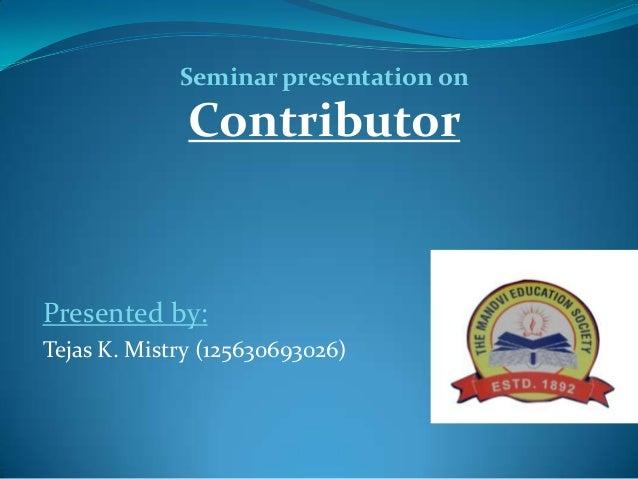 Presented by:Tejas K. Mistry (125630693026)Seminar presentation onContributor