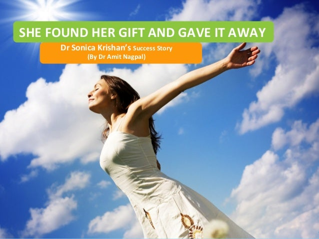 SHE FOUND HER GIFT AND GAVE IT AWAY Dr Sonica Krishan's Success Story (By Dr Amit Nagpal)  Copyright © 2013 Dr. Amit Nagpa...