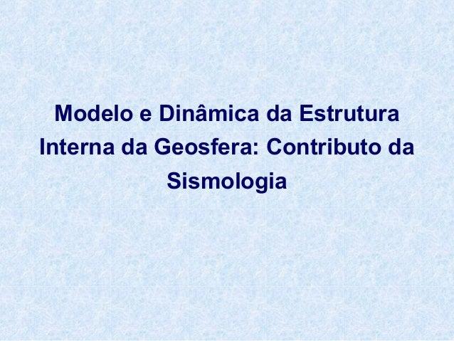 Modelo e Dinâmica da Estrutura Interna da Geosfera: Contributo da Sismologia
