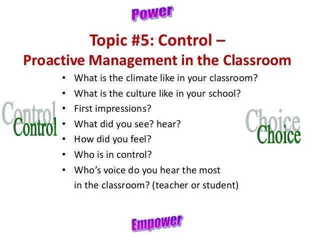 Topic #5: Control – Proactive Management in the Classroom • What is the climate like in your classroom? • What is the cult...