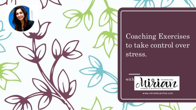 Coaching Exercises to take control over stress. with Mirian B Sanchez www.mirianbsanchez.com