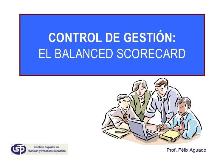 CONTROL DE GESTIÓN: EL BALANCED SCORECARD Prof. Félix Aguado