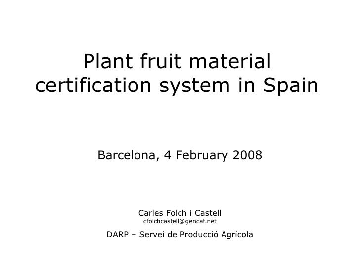 Plant fruit material certification system in Spain Barcelona, 4 February 2008 Carles Folch i Castell [email_address] DARP ...