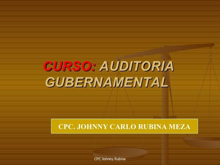 CURSO: AUDITORIA GUBERNAMENTAL    CPC. JOHNNY CARLO RUBINA MEZA            CPC Johnny Rubina