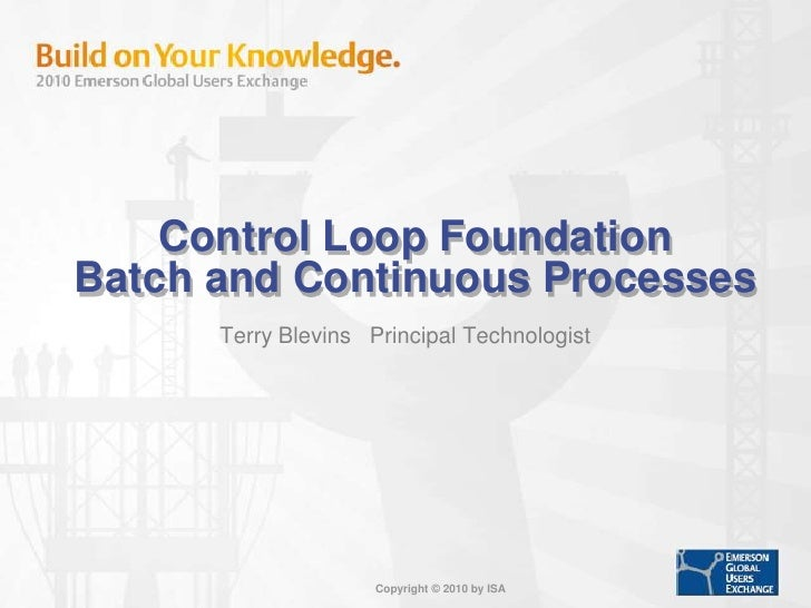 Control Loop Foundation         Batch and Continuous Processes<br />Terry Blevins   Principal Technologist<br />