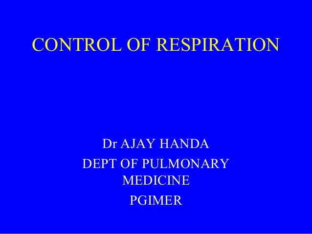 CONTROL OF RESPIRATION  Dr AJAY HANDA DEPT OF PULMONARY MEDICINE PGIMER