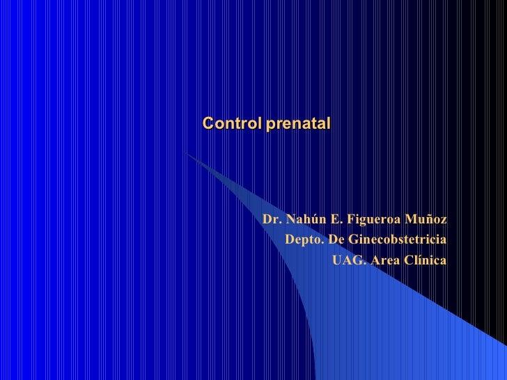 Control prenatal Dr. Nahún E. Figueroa Muñoz Depto. De Ginecobstetricia UAG. Area Clínica