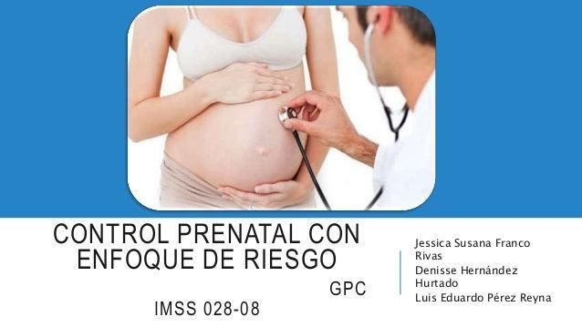 CONTROL PRENATAL CON ENFOQUE DE RIESGO GPC IMSS 028-08 Jessica Susana Franco Rivas Denisse Hernández Hurtado Luis Eduardo ...