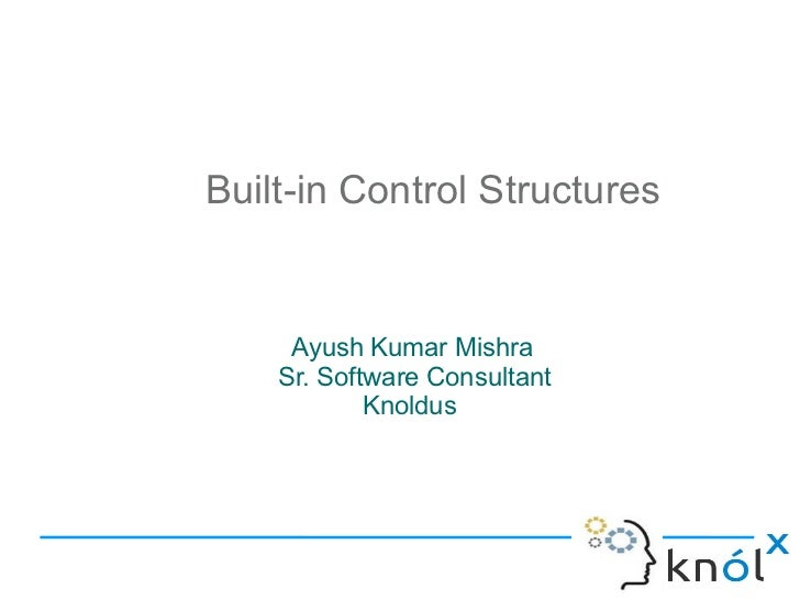 Built-in Control Structures     Ayush Kumar Mishra    Sr. Software Consultant            Knoldus