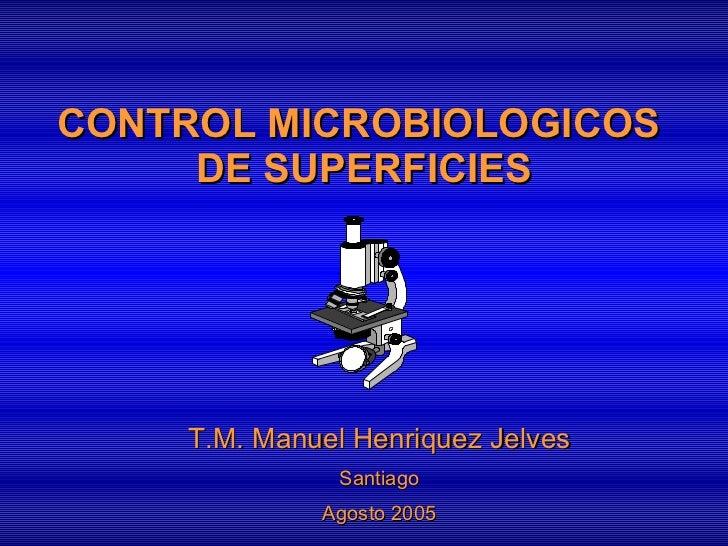 CONTROL MICROBIOLOGICOS  DE SUPERFICIES T.M. Manuel Henriquez Jelves Santiago Agosto 2005