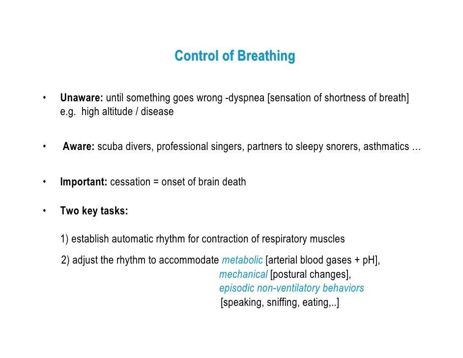Control of Breathing  •   Unaware: until something goes wrong -dyspnea [sensation of shortness of breath]     e.g. high al...
