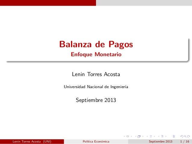 Balanza de Pagos Enfoque Monetario  Lenin Torres Acosta Universidad Nacional de Ingenier´ ıa  Septiembre 2013  Lenin Torre...