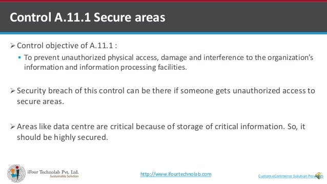  Control objective of A.11.1 :  To prevent unauthorized physical access, damage and interference to the organization's i...
