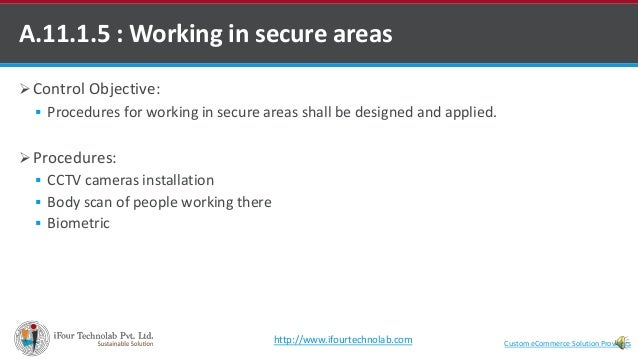  Control Objective:  Procedures for working in secure areas shall be designed and applied.  Procedures:  CCTV cameras ...