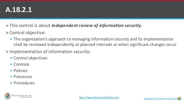  This control is about Independent review of information security.  Control objective:  The organization's approach to ...