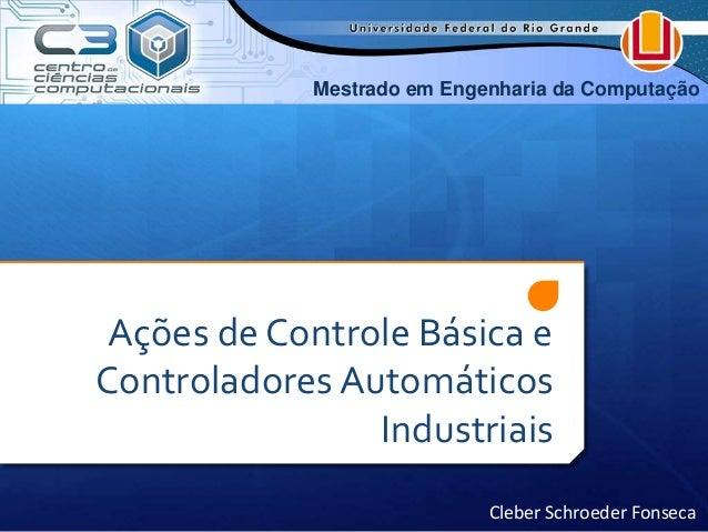 Mestrado em Engenharia da Computação  Ações de Controle Básica e  Controladores Automáticos  Industriais  Cleber Schroeder...