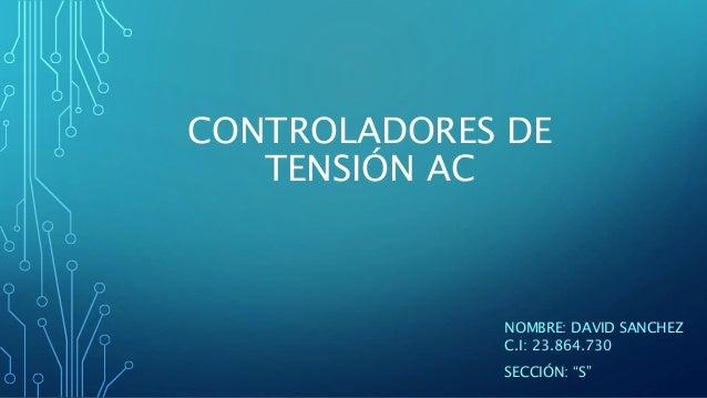 """CONTROLADORES DE TENSIÓN AC NOMBRE: DAVID SANCHEZ C.I: 23.864.730 SECCIÓN: """"S"""""""