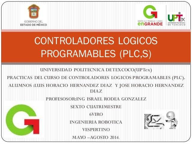 UNIVERSIDAD POLITECNICA DETEXCOCO(UPTex) PRACTICAS DEL CURSO DE CONTROLADORES LOGICOS PROGRAMABLES (PLC). ALUMNOS :LUIS HO...
