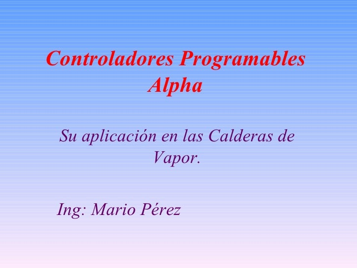 Controladores Programables           Alpha   Su aplicación en las Calderas de              Vapor.   Ing: Mario Pérez