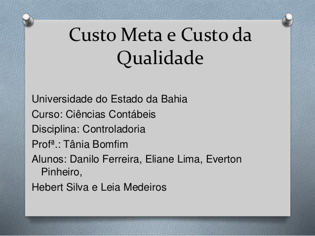 Custo Meta e Custo da Qualidade Universidade do Estado da Bahia Curso: Ciências Contábeis Disciplina: Controladoria Profª....