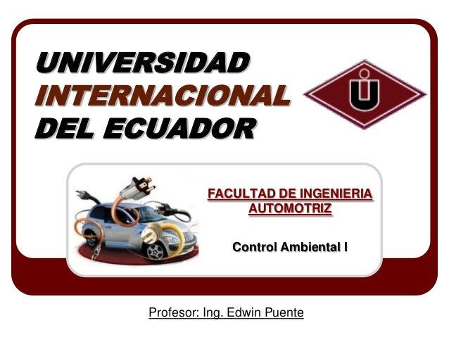 UNIVERSIDAD INTERNACIONAL DEL ECUADOR FACULTAD DE INGENIERIA AUTOMOTRIZ  Control Ambiental I  Profesor: Ing. Edwin Puente
