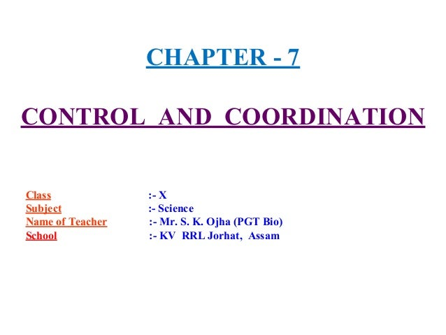 CHAPTER - 7 CONTROL AND COORDINATION Class :- X Subject :- Science Name of Teacher :- Mr. S. K. Ojha (PGT Bio) School :- K...