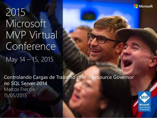 Controlando Cargas de Trabalho com o Resource Governor no SQL Server 2014 Marcos Freccia 15/05/2015 May 14 – 15, 2015 2015...