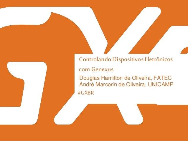#GXBR Controlando Dispositivos Eletrônicos com Genexus Douglas Hamilton de Oliveira, FATEC André Marcorin de Oliveira, UNI...