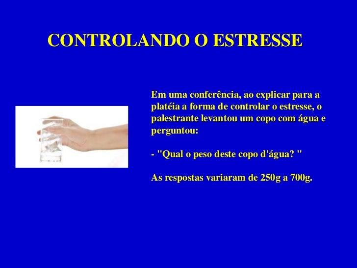 CONTROLANDO O ESTRESSE<br />Em uma conferência, ao explicar para a platéia a forma de controlar o estresse, o palestrante ...