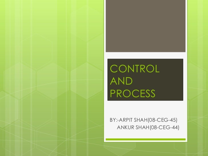 CONTROL AND PROCESS<br />BY:-ARPIT SHAH(08-CEG-45)<br />    ANKUR SHAH(08-CEG-44)<br />