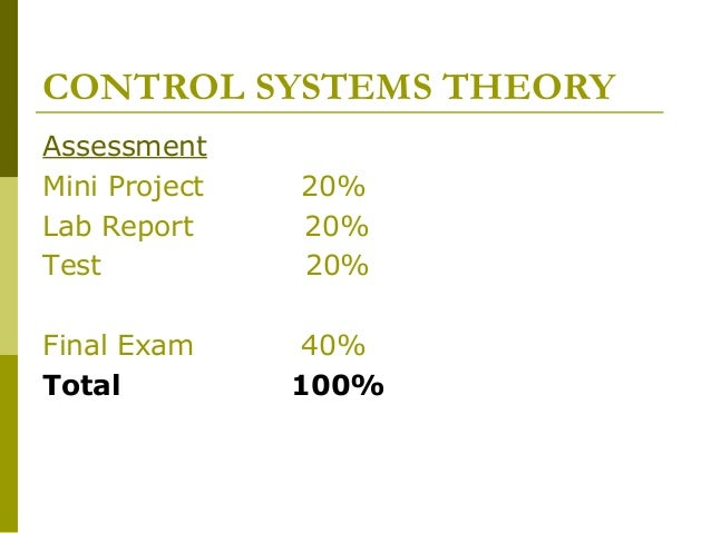 CONTROL SYSTEMS THEORY Assessment Mini Project Lab Report Test  20% 20% 20%  Final Exam Total  40% 100%